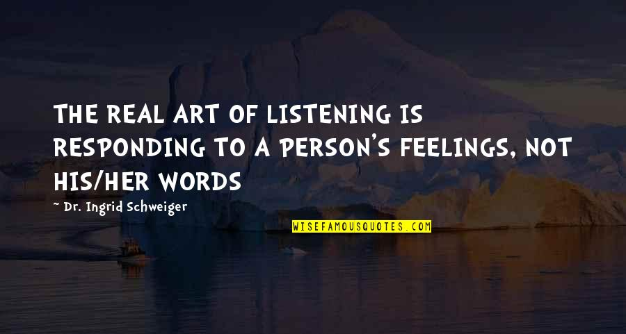 Sneaky Family Members Quotes By Dr. Ingrid Schweiger: THE REAL ART OF LISTENING IS RESPONDING TO