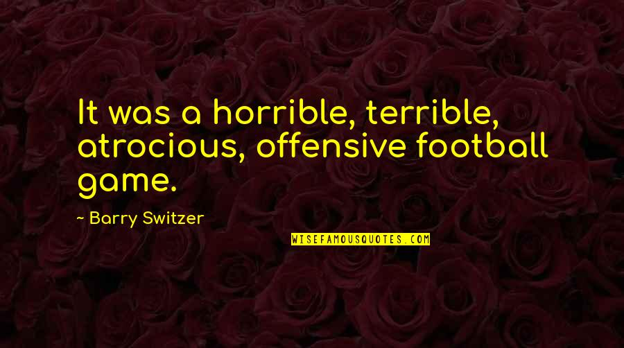Snerk Quotes By Barry Switzer: It was a horrible, terrible, atrocious, offensive football