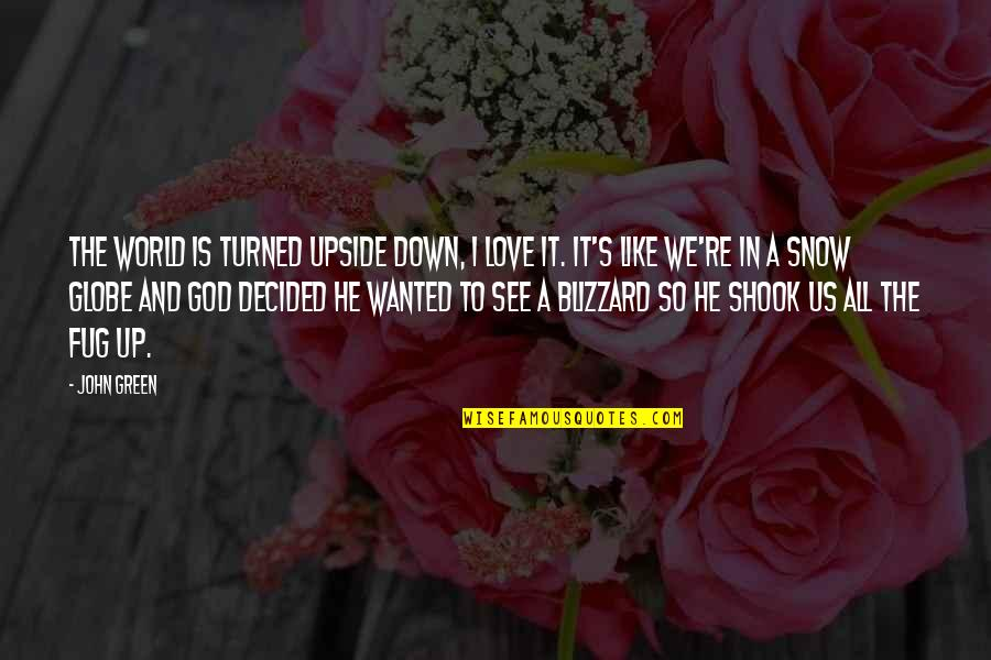 Snow Globe Quotes By John Green: The world is turned upside down, I love
