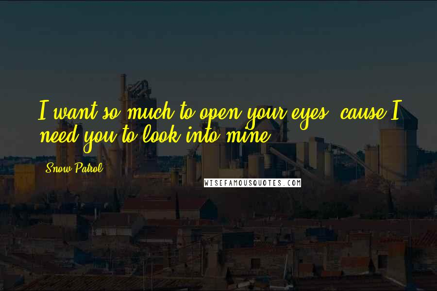Snow Patrol quotes: I want so much to open your eyes, cause I need you to look into mine