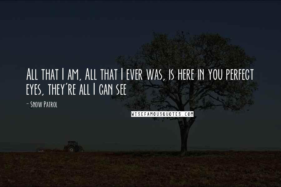 Snow Patrol quotes: All that I am, All that I ever was, is here in you perfect eyes, they're all I can see