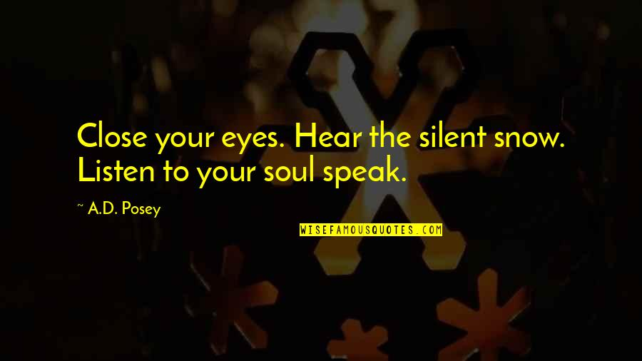 Snow Quotes And Quotes By A.D. Posey: Close your eyes. Hear the silent snow. Listen