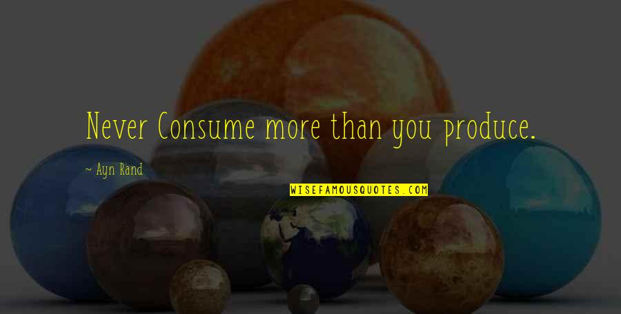 Snow Quotes And Quotes By Ayn Rand: Never Consume more than you produce.