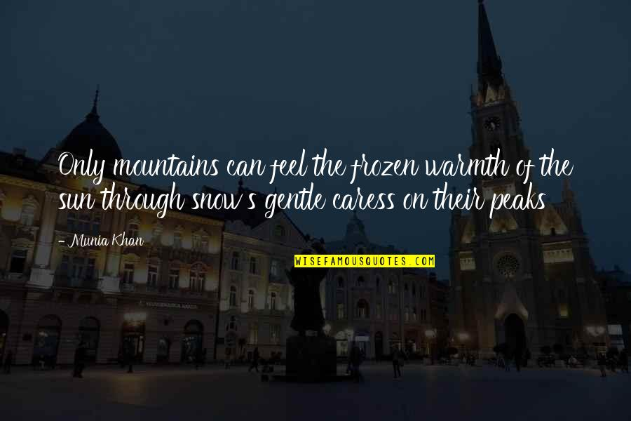 Snow Quotes And Quotes By Munia Khan: Only mountains can feel the frozen warmth of