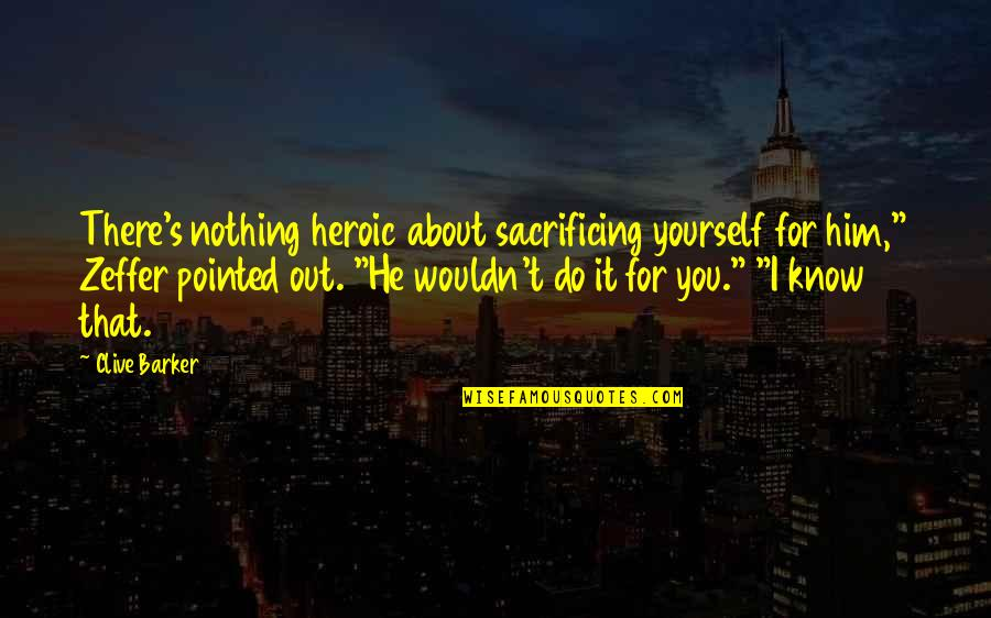 """Snowball Power Quotes By Clive Barker: There's nothing heroic about sacrificing yourself for him,"""""""