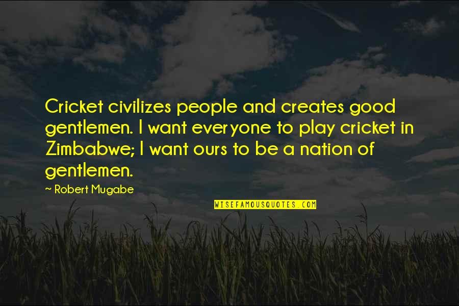 Snowmobiles Quotes By Robert Mugabe: Cricket civilizes people and creates good gentlemen. I
