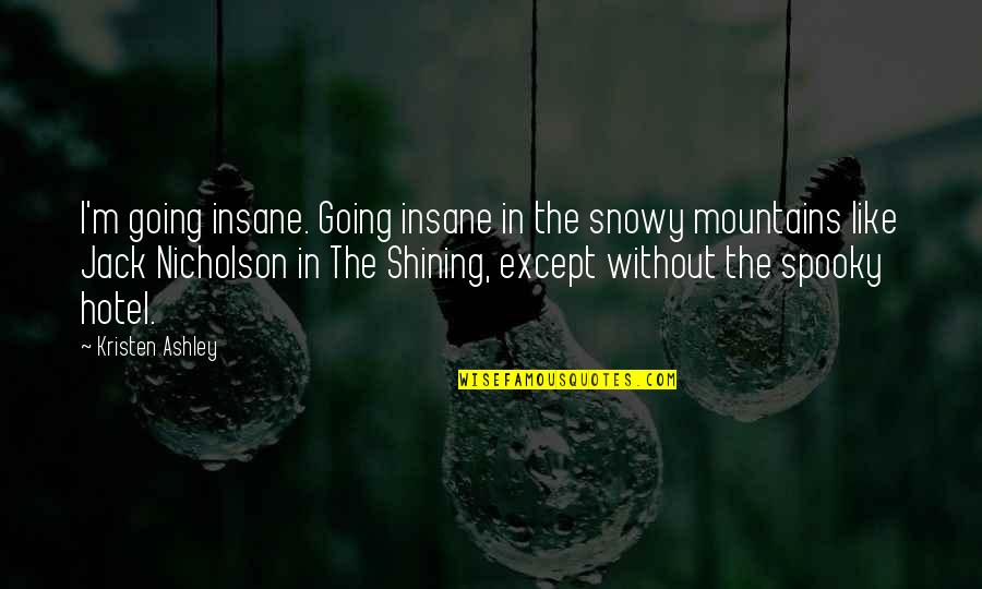 Snowy Mountains Quotes By Kristen Ashley: I'm going insane. Going insane in the snowy