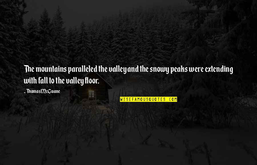 Snowy Mountains Quotes By Thomas McGuane: The mountains paralleled the valley and the snowy