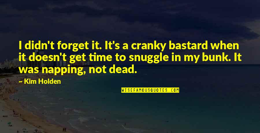 Snuggle Time Quotes By Kim Holden: I didn't forget it. It's a cranky bastard