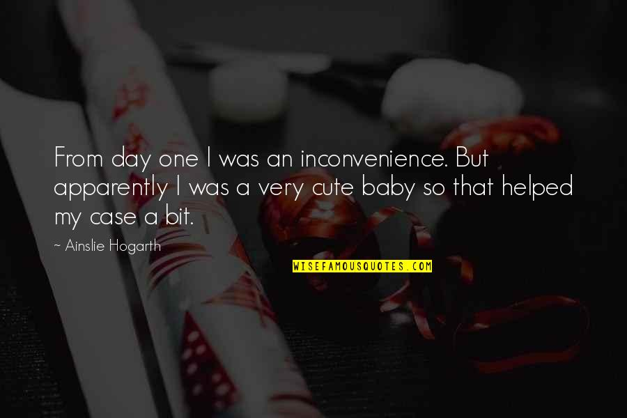 So Cute Quotes By Ainslie Hogarth: From day one I was an inconvenience. But