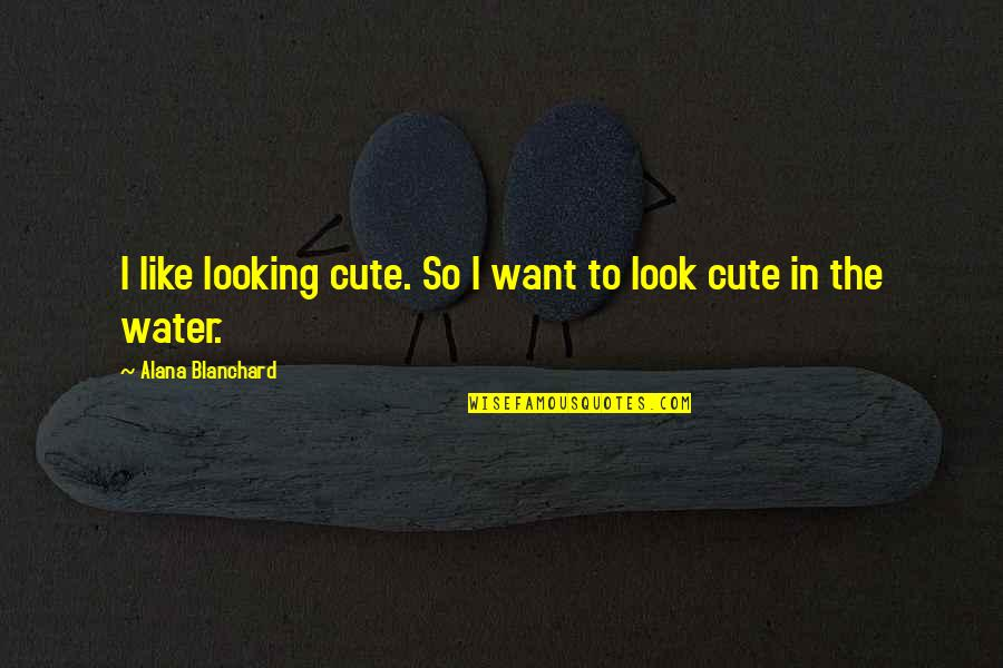 So Cute Quotes By Alana Blanchard: I like looking cute. So I want to