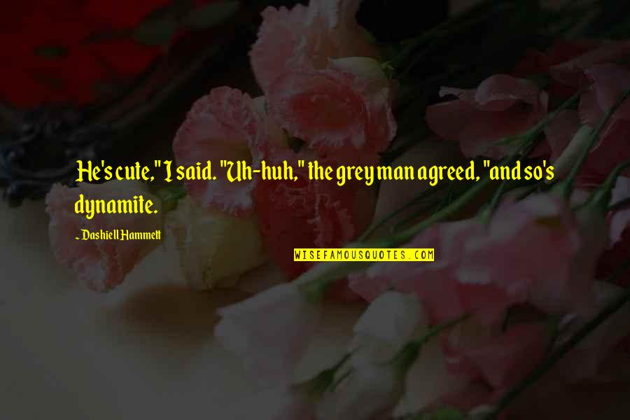 """So Cute Quotes By Dashiell Hammett: He's cute,"""" I said. """"Uh-huh,"""" the grey man"""