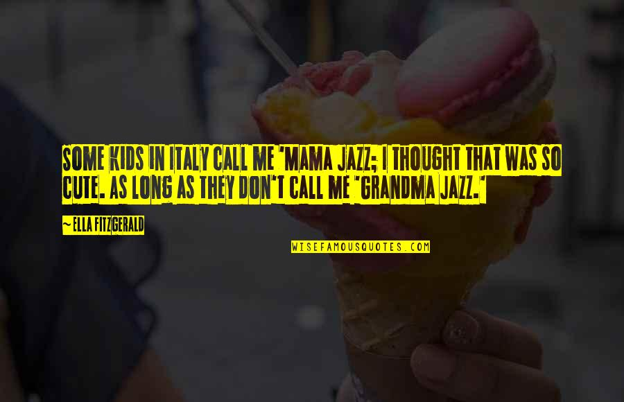 So Cute Quotes By Ella Fitzgerald: Some kids in Italy call me 'Mama Jazz;