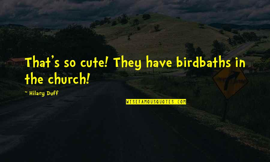 So Cute Quotes By Hilary Duff: That's so cute! They have birdbaths in the