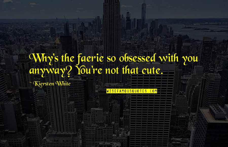 So Cute Quotes By Kiersten White: Why's the faerie so obsessed with you anyway?