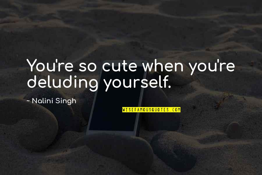 So Cute Quotes By Nalini Singh: You're so cute when you're deluding yourself.