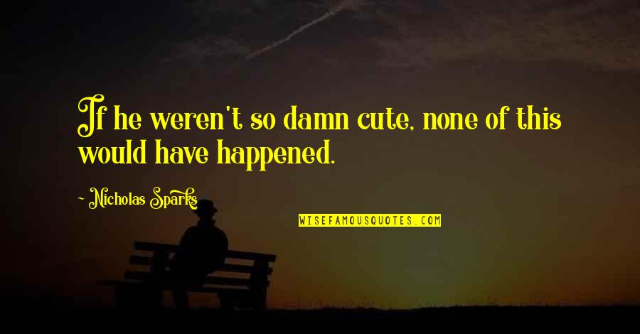 So Cute Quotes By Nicholas Sparks: If he weren't so damn cute, none of