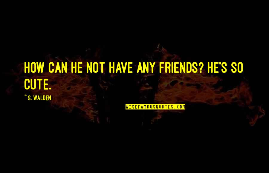 So Cute Quotes By S. Walden: How can he not have any friends? He's