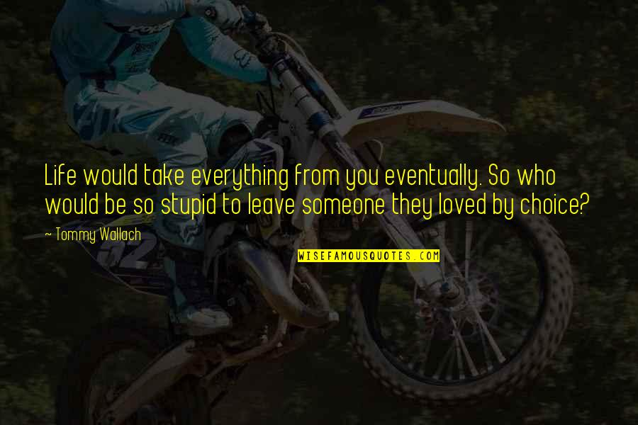 So Cute Quotes By Tommy Wallach: Life would take everything from you eventually. So