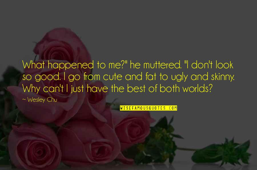 """So Cute Quotes By Wesley Chu: What happened to me?"""" he muttered. """"I don't"""