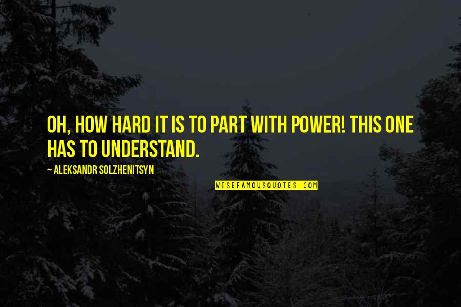 So Hard To Understand Quotes By Aleksandr Solzhenitsyn: Oh, how hard it is to part with