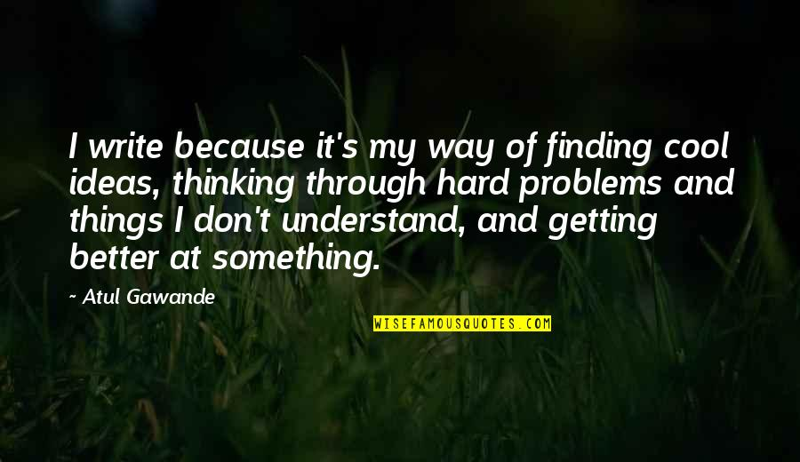 So Hard To Understand Quotes By Atul Gawande: I write because it's my way of finding