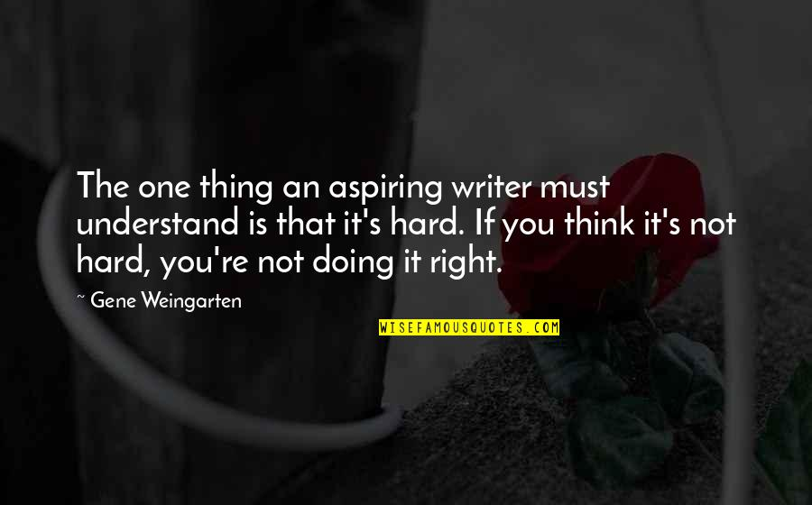 So Hard To Understand Quotes By Gene Weingarten: The one thing an aspiring writer must understand