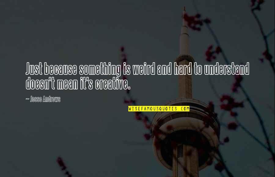 So Hard To Understand Quotes By Jesse Andrews: Just because something is weird and hard to