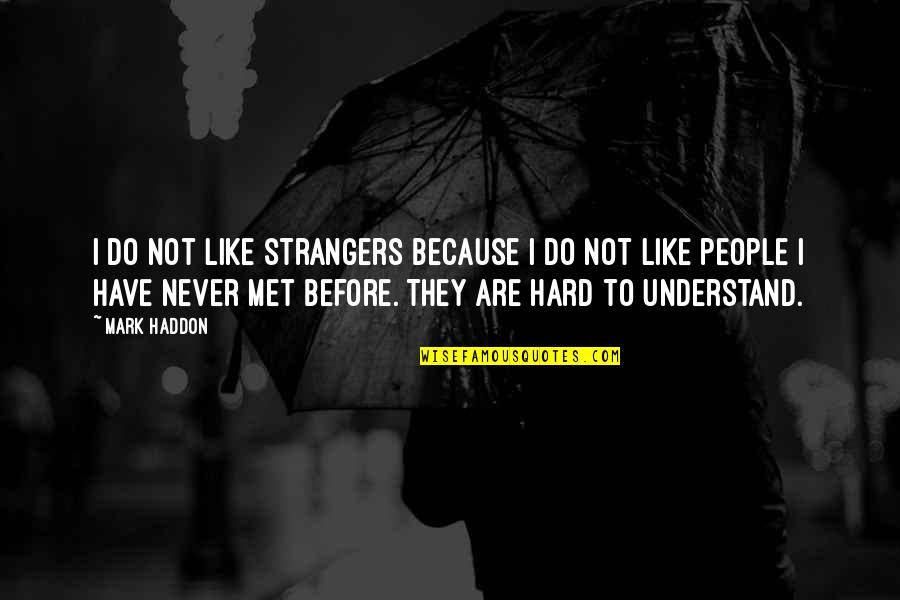 So Hard To Understand Quotes By Mark Haddon: I do not like strangers because I do
