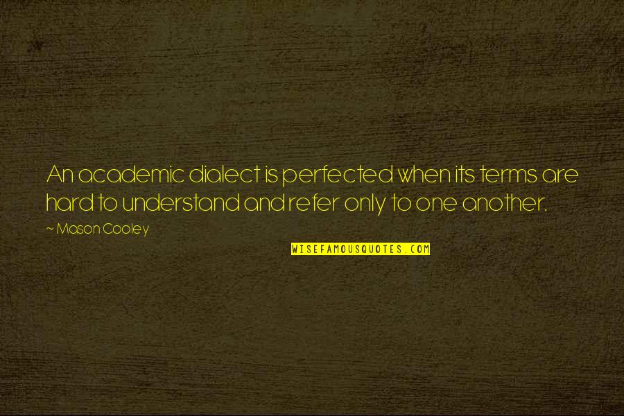 So Hard To Understand Quotes By Mason Cooley: An academic dialect is perfected when its terms
