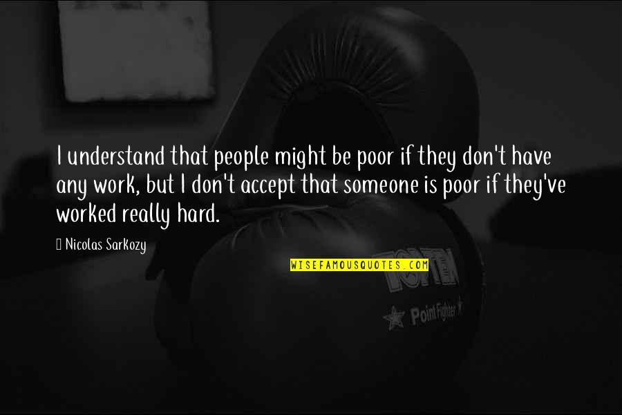 So Hard To Understand Quotes By Nicolas Sarkozy: I understand that people might be poor if