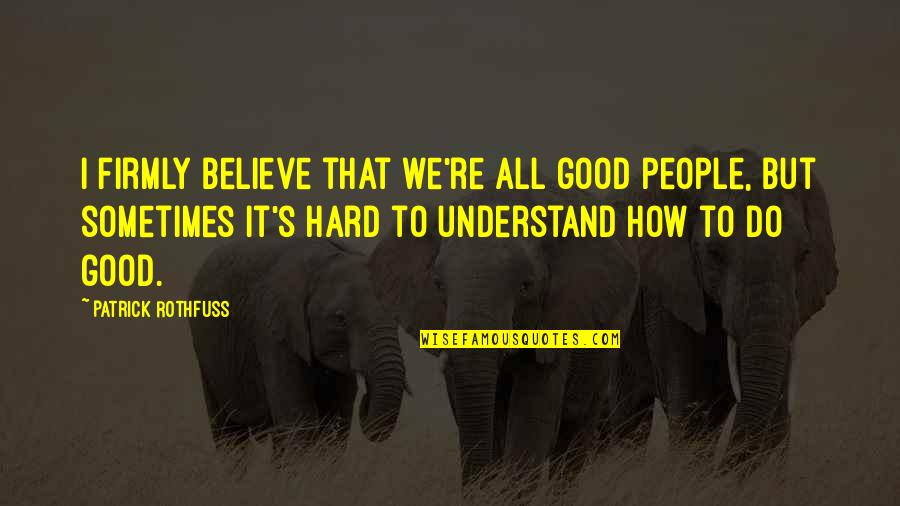 So Hard To Understand Quotes By Patrick Rothfuss: I firmly believe that we're all good people,