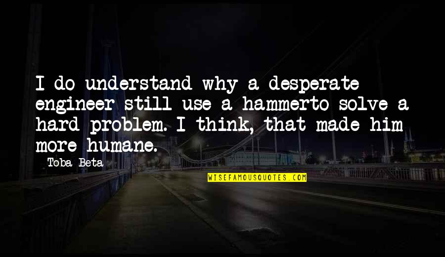 So Hard To Understand Quotes By Toba Beta: I do understand why a desperate engineer still