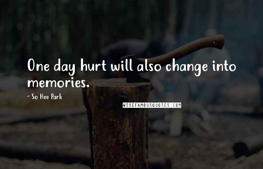 So Hee Park quotes: One day hurt will also change into memories.