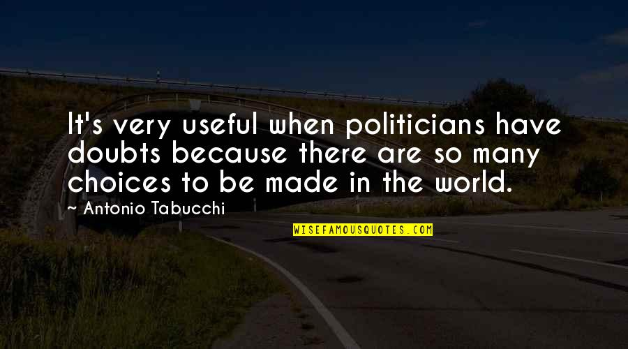 So Many Choices Quotes By Antonio Tabucchi: It's very useful when politicians have doubts because