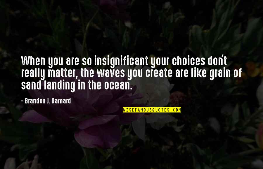 So Many Choices Quotes By Brandon J. Barnard: When you are so insignificant your choices don't