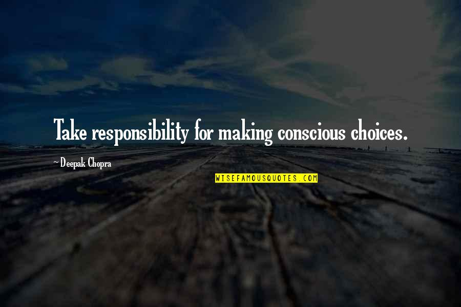 So Many Choices Quotes By Deepak Chopra: Take responsibility for making conscious choices.