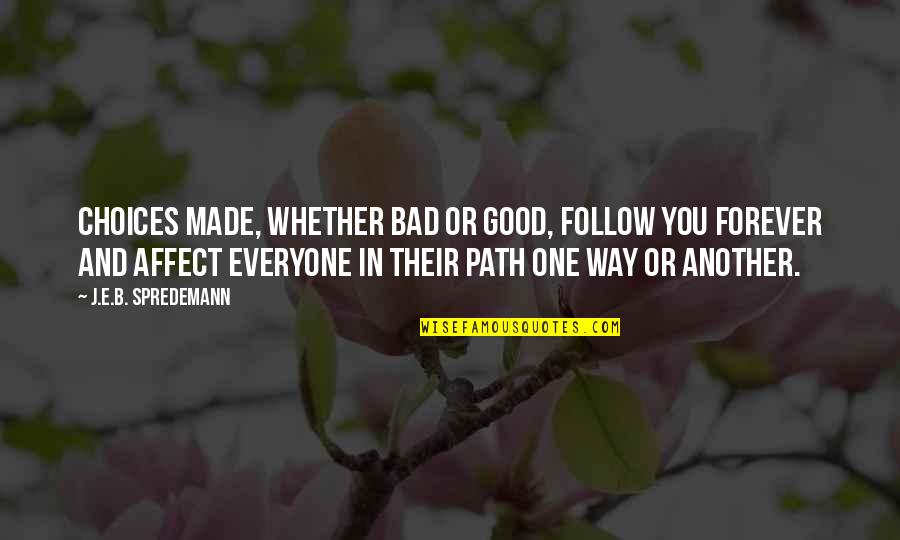 So Many Choices Quotes By J.E.B. Spredemann: Choices made, whether bad or good, follow you