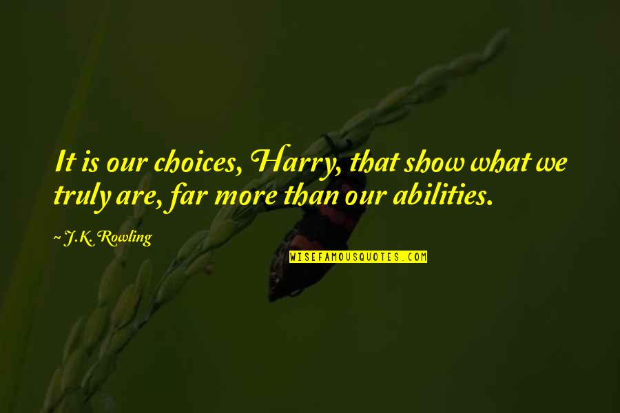 So Many Choices Quotes By J.K. Rowling: It is our choices, Harry, that show what
