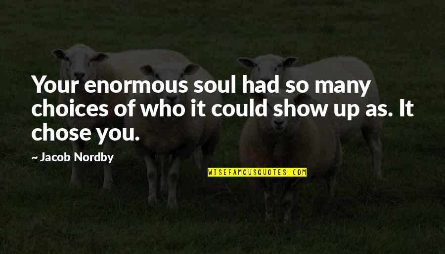 So Many Choices Quotes By Jacob Nordby: Your enormous soul had so many choices of