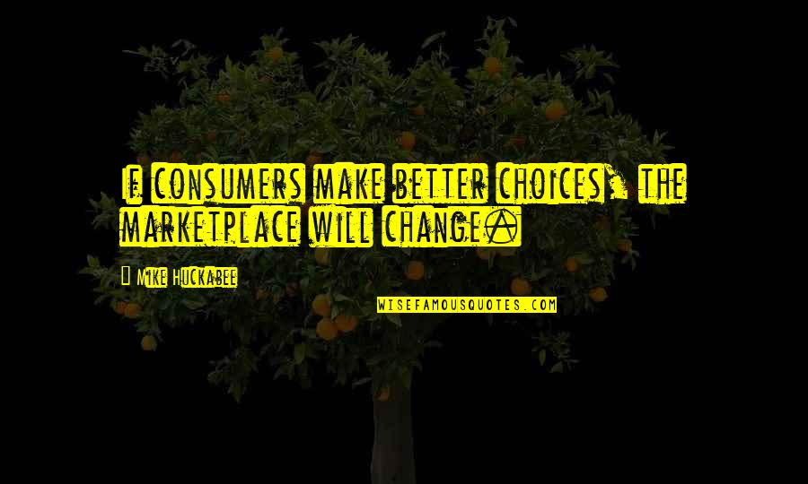 So Many Choices Quotes By Mike Huckabee: If consumers make better choices, the marketplace will