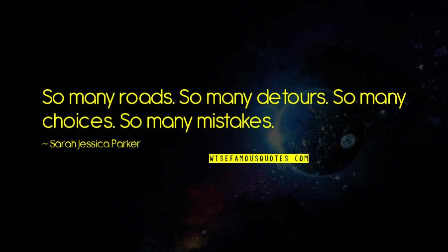 So Many Choices Quotes By Sarah Jessica Parker: So many roads. So many detours. So many