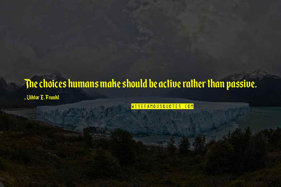 So Many Choices Quotes By Viktor E. Frankl: The choices humans make should be active rather