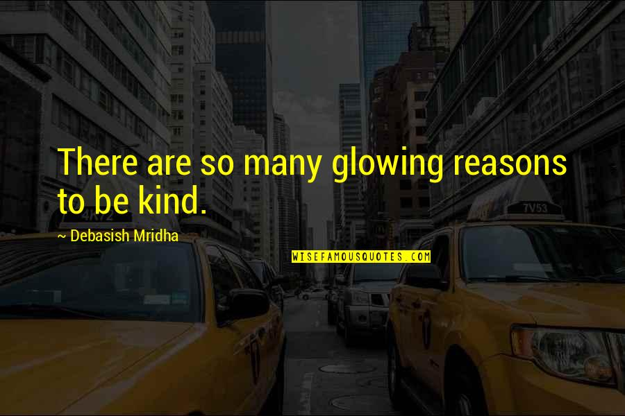 So Many Reasons Quotes By Debasish Mridha: There are so many glowing reasons to be