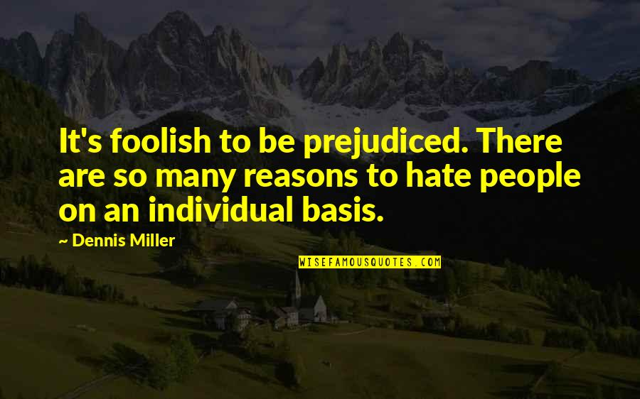 So Many Reasons Quotes By Dennis Miller: It's foolish to be prejudiced. There are so
