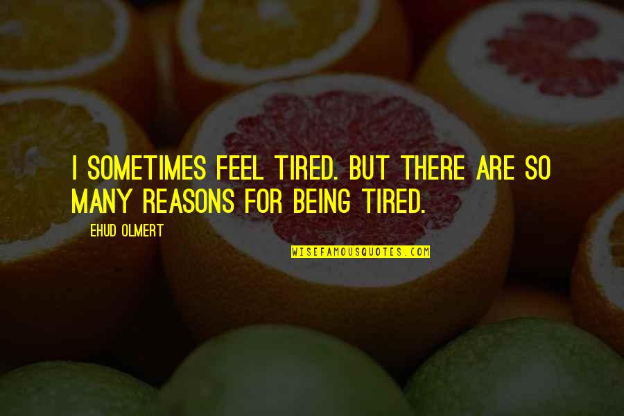 So Many Reasons Quotes By Ehud Olmert: I sometimes feel tired. But there are so