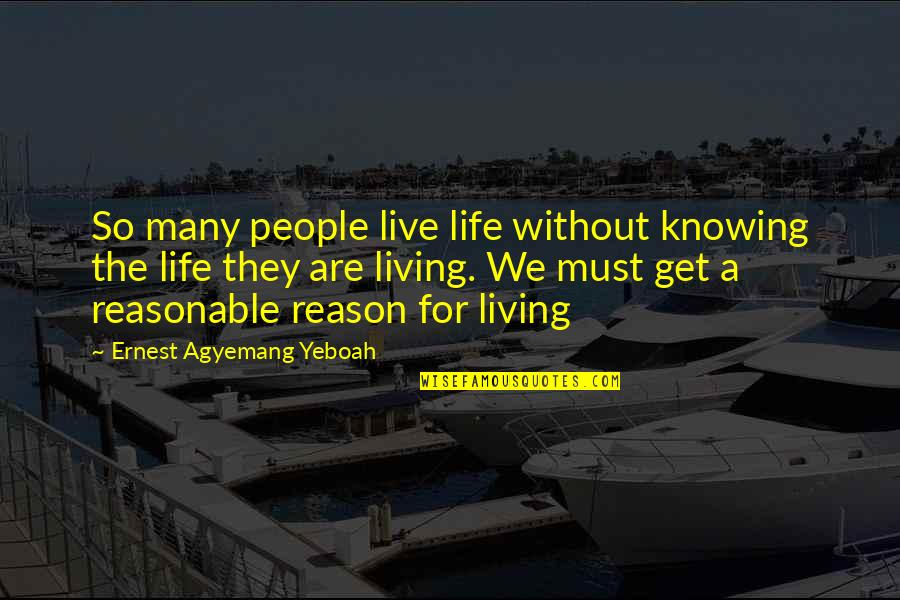 So Many Reasons Quotes By Ernest Agyemang Yeboah: So many people live life without knowing the