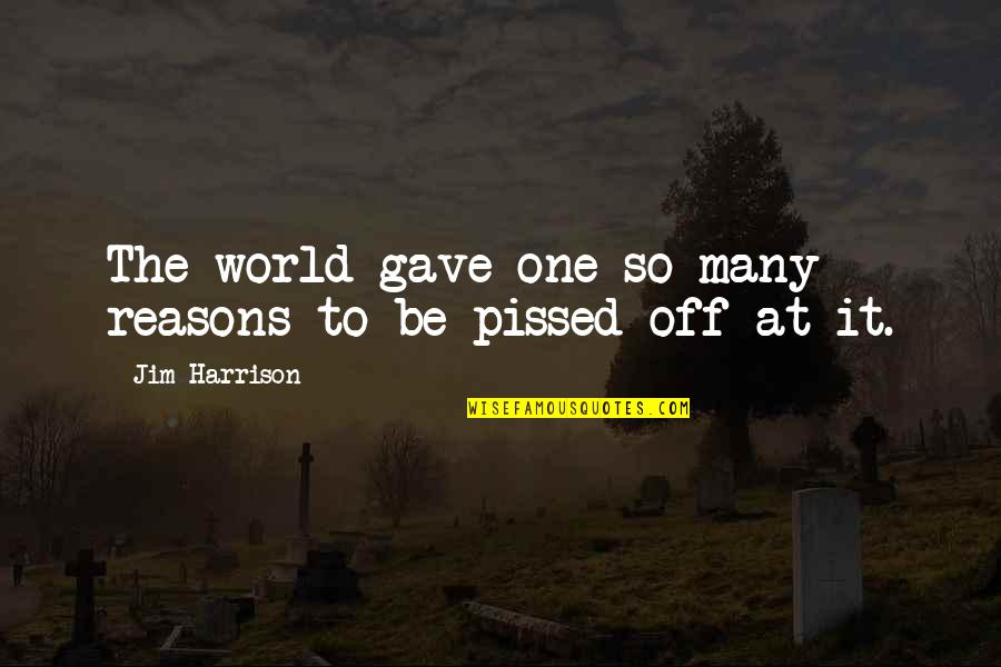So Many Reasons Quotes By Jim Harrison: The world gave one so many reasons to