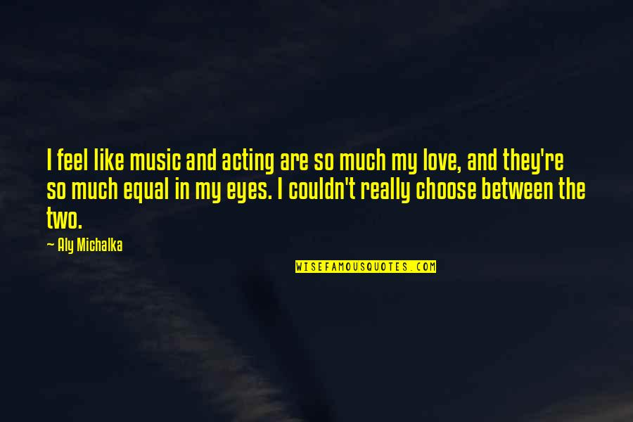 So Much Love Quotes By Aly Michalka: I feel like music and acting are so