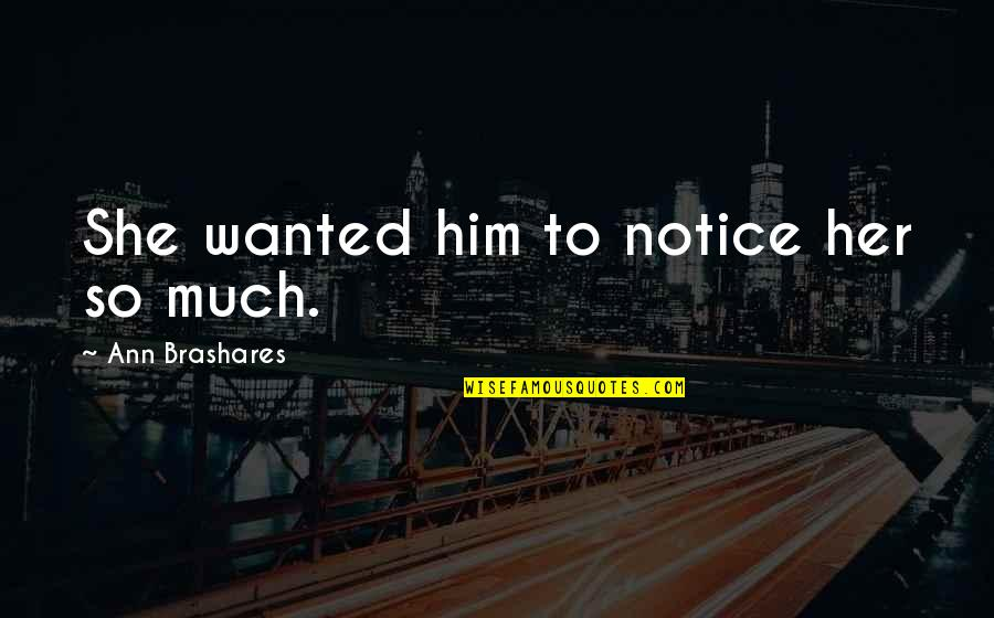 So Much Love Quotes By Ann Brashares: She wanted him to notice her so much.